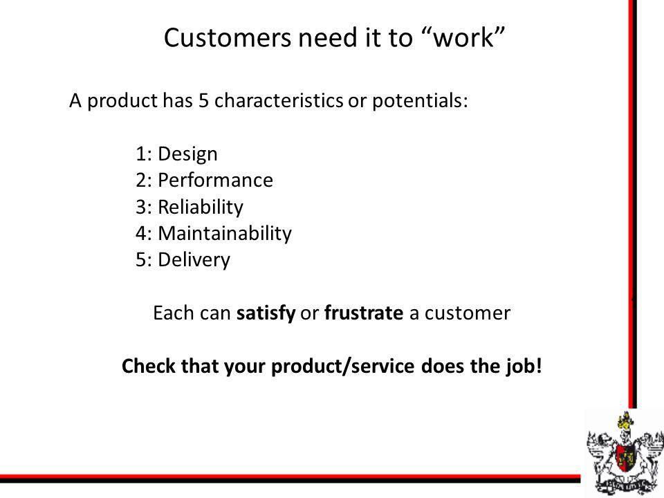 Customers need it to work A product has 5 characteristics or potentials: 1: Design 2: Performance 3: Reliability 4: Maintainability 5: Delivery Each c