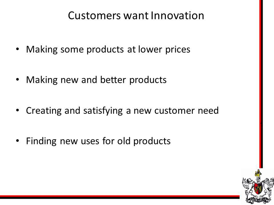 Customers want Innovation Making some products at lower prices Making new and better products Creating and satisfying a new customer need Finding new