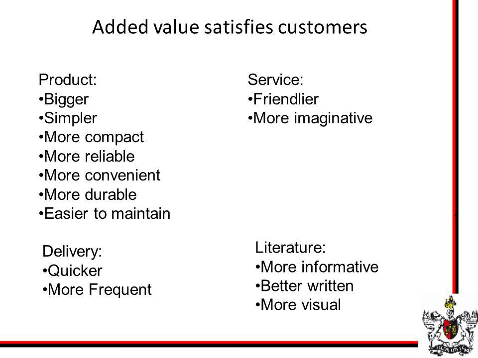 Added value satisfies customers Product: Bigger Simpler More compact More reliable More convenient More durable Easier to maintain Delivery: Quicker M