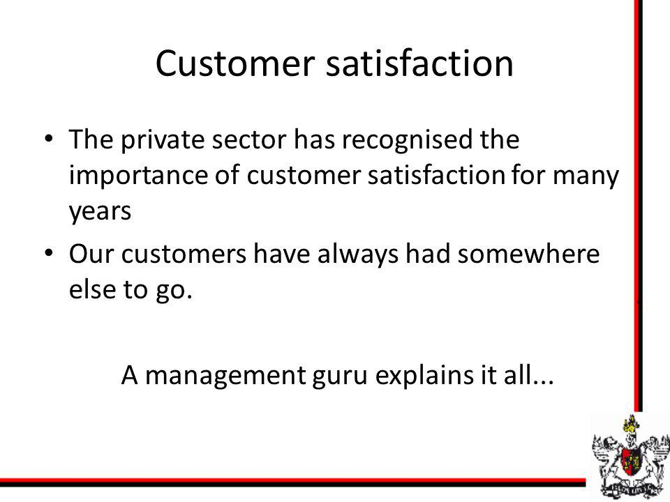Customer satisfaction The private sector has recognised the importance of customer satisfaction for many years Our customers have always had somewhere
