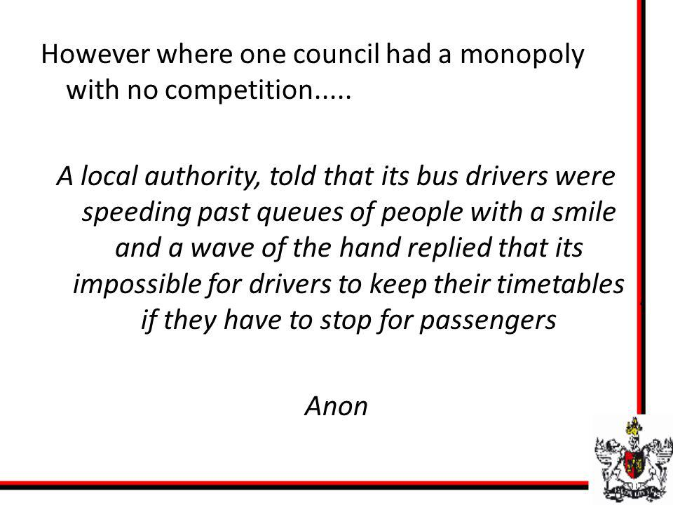 However where one council had a monopoly with no competition..... A local authority, told that its bus drivers were speeding past queues of people wit