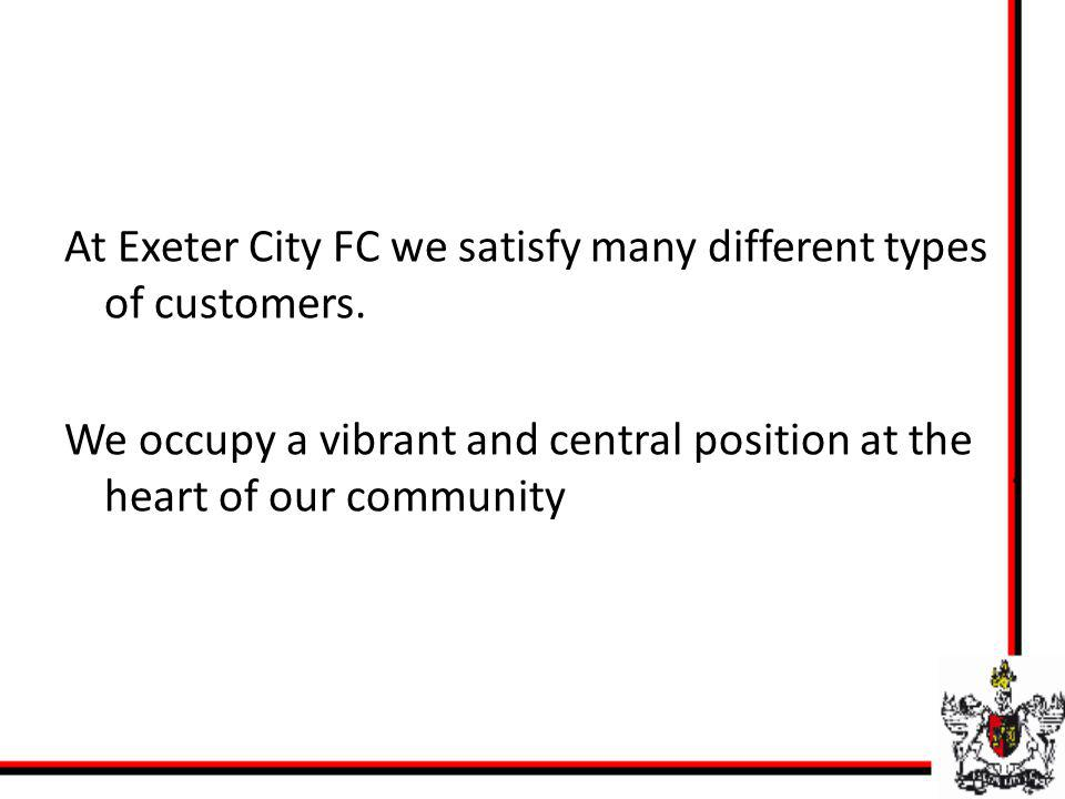 At Exeter City FC we satisfy many different types of customers. We occupy a vibrant and central position at the heart of our community