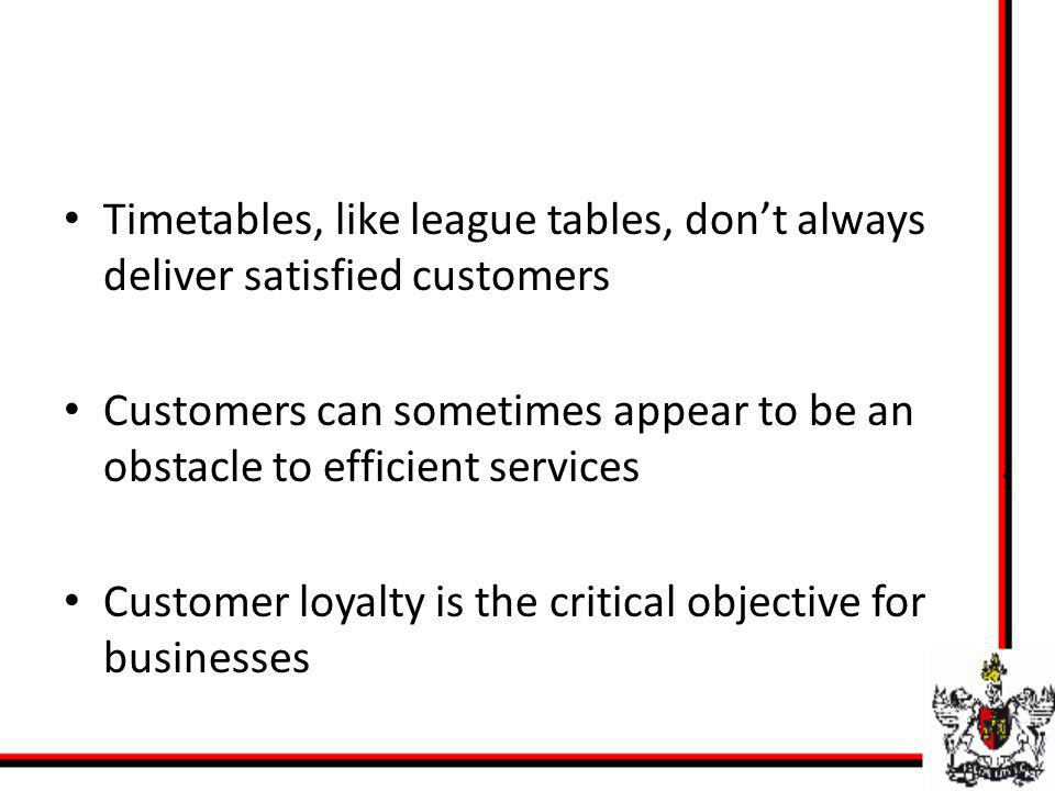 Timetables, like league tables, dont always deliver satisfied customers Customers can sometimes appear to be an obstacle to efficient services Custome