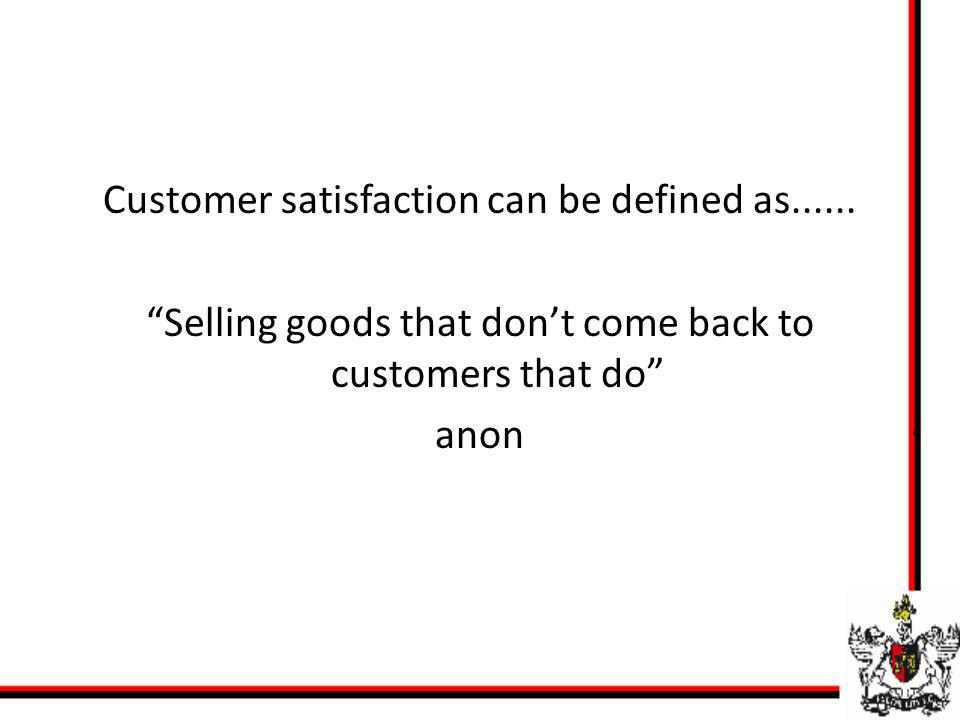 Customer satisfaction can be defined as...... Selling goods that dont come back to customers that do anon
