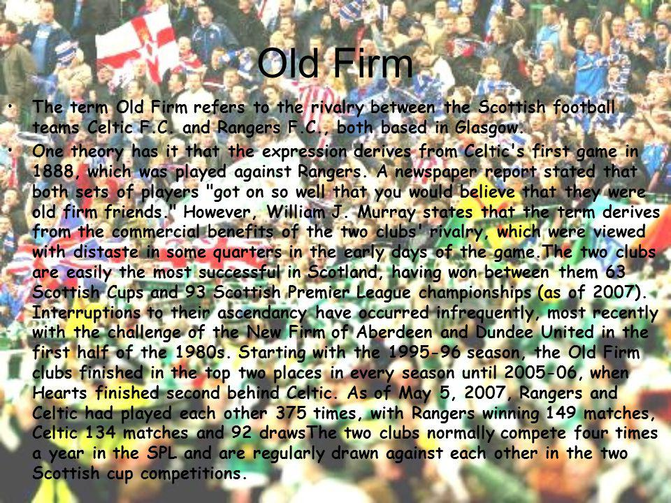 Old Firm The term Old Firm refers to the rivalry between the Scottish football teams Celtic F.C.