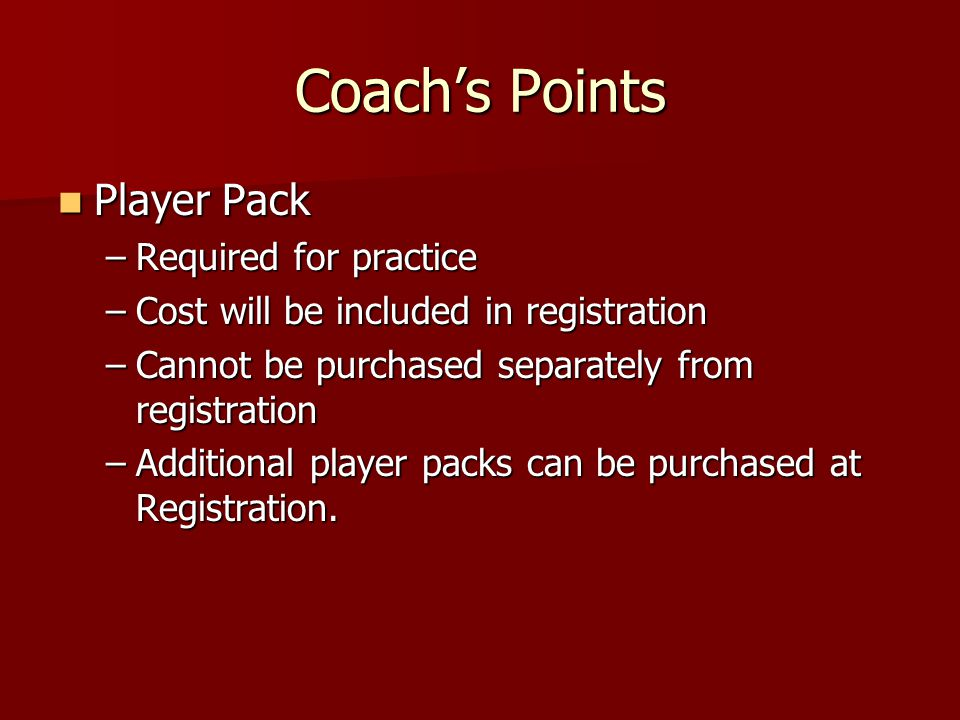 Coachs Points Player Pack Player Pack –Required for practice –Cost will be included in registration –Cannot be purchased separately from registration –Additional player packs can be purchased at Registration.