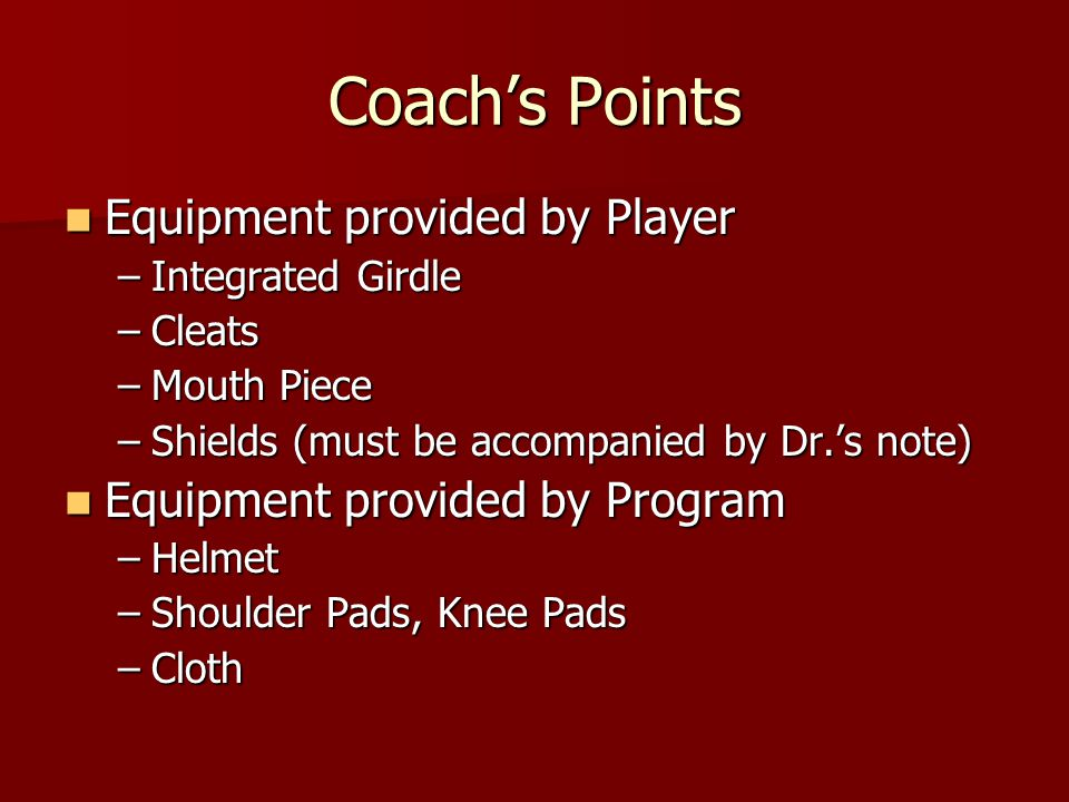 Coachs Points Equipment provided by Player Equipment provided by Player –Integrated Girdle –Cleats –Mouth Piece –Shields (must be accompanied by Dr.s note) Equipment provided by Program Equipment provided by Program –Helmet –Shoulder Pads, Knee Pads –Cloth