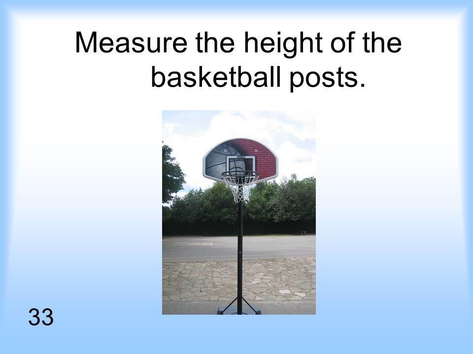 Measure the height of the basketball posts. 33