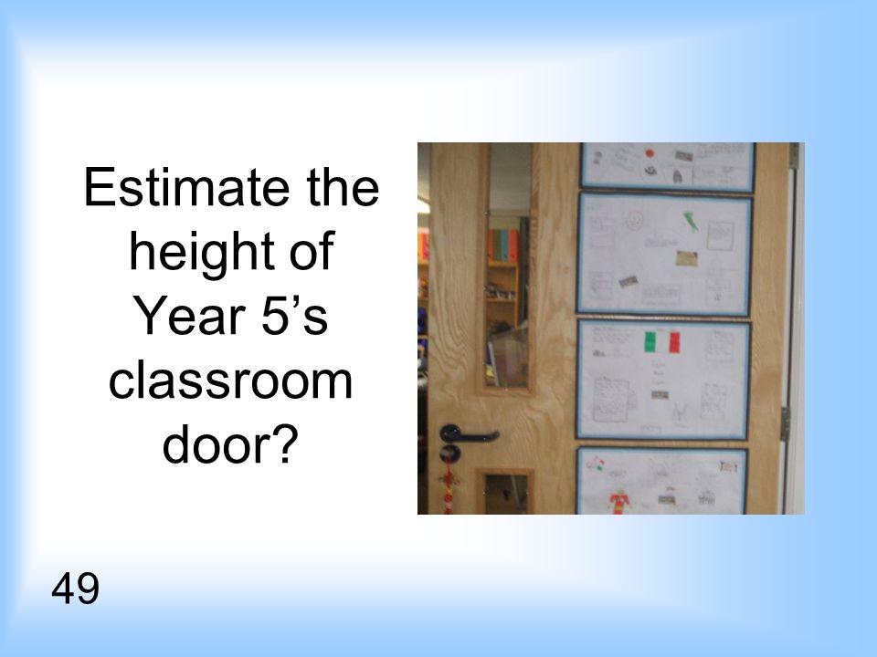 Estimate the height of Year 5s classroom door? 49