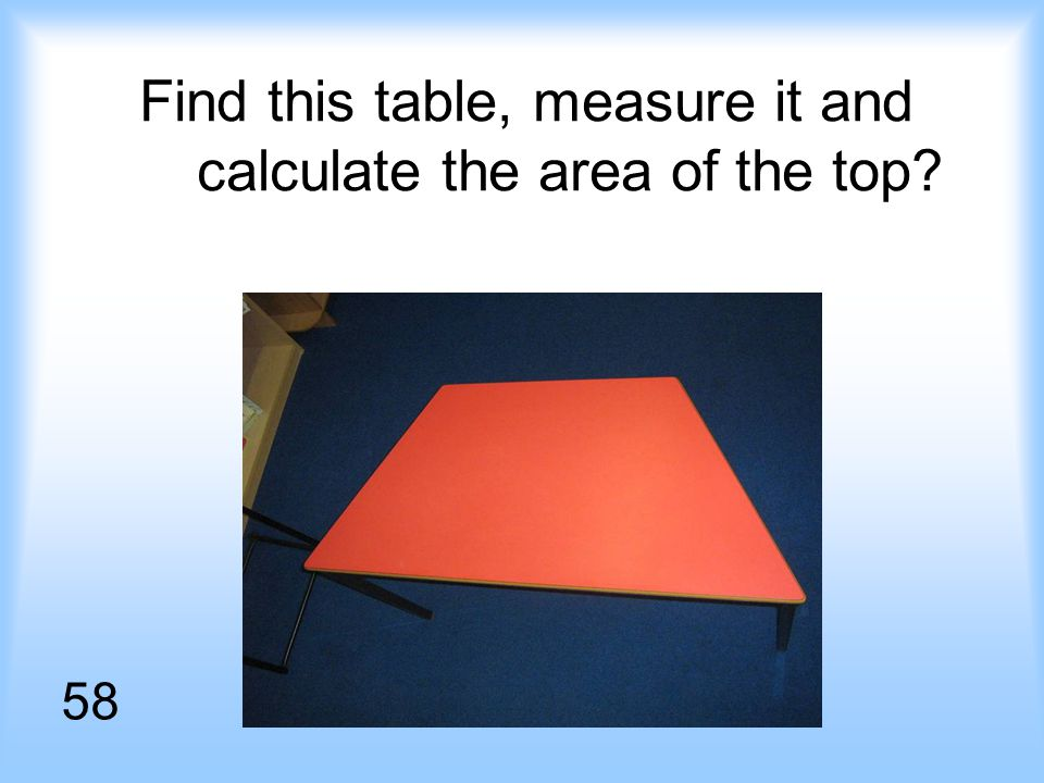 Find this table, measure it and calculate the area of the top 58