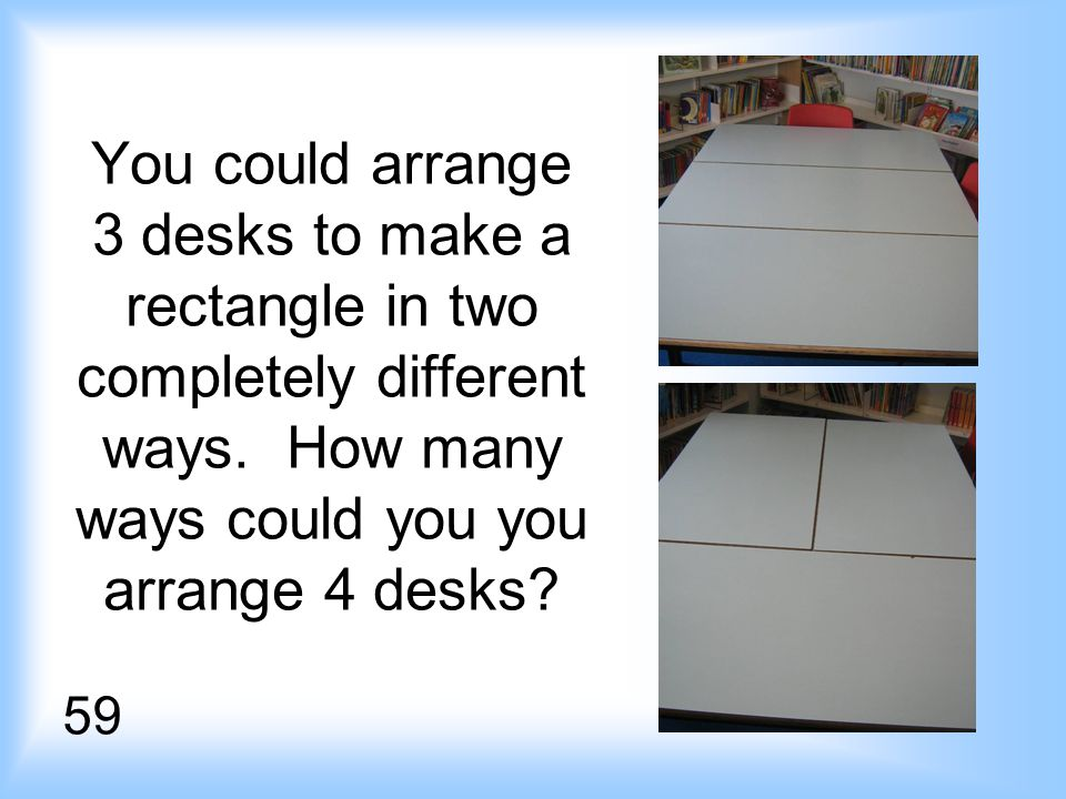 You could arrange 3 desks to make a rectangle in two completely different ways.
