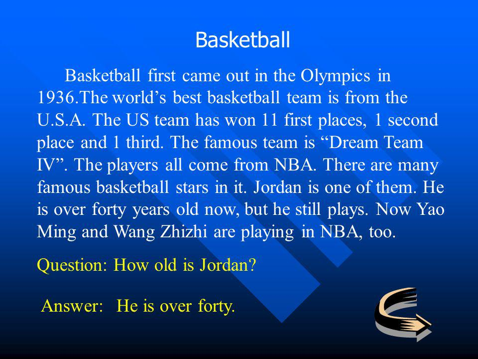 Basketball Basketball first came out in the Olympics in 1936.The worlds best basketball team is from the U.S.A. The US team has won 11 first places, 1