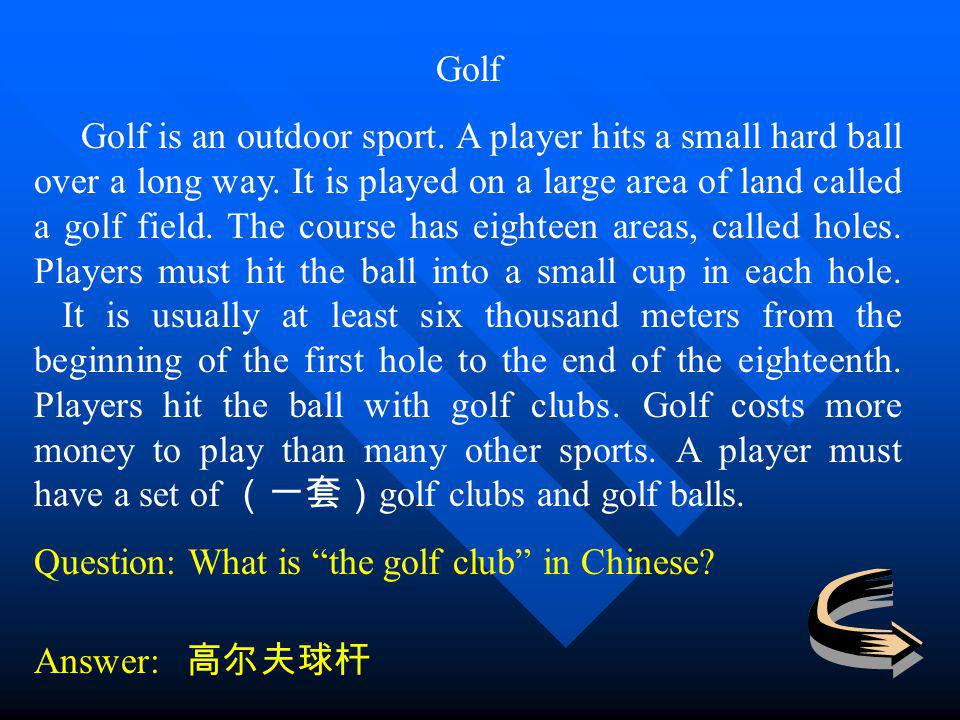 Golf Golf is an outdoor sport. A player hits a small hard ball over a long way. It is played on a large area of land called a golf field. The course h