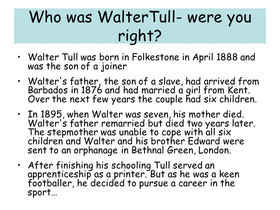 Who was WalterTull- were you right? Walter Tull was born in Folkestone in April 1888 and was the son of a joiner Walter's father, the son of a slave,