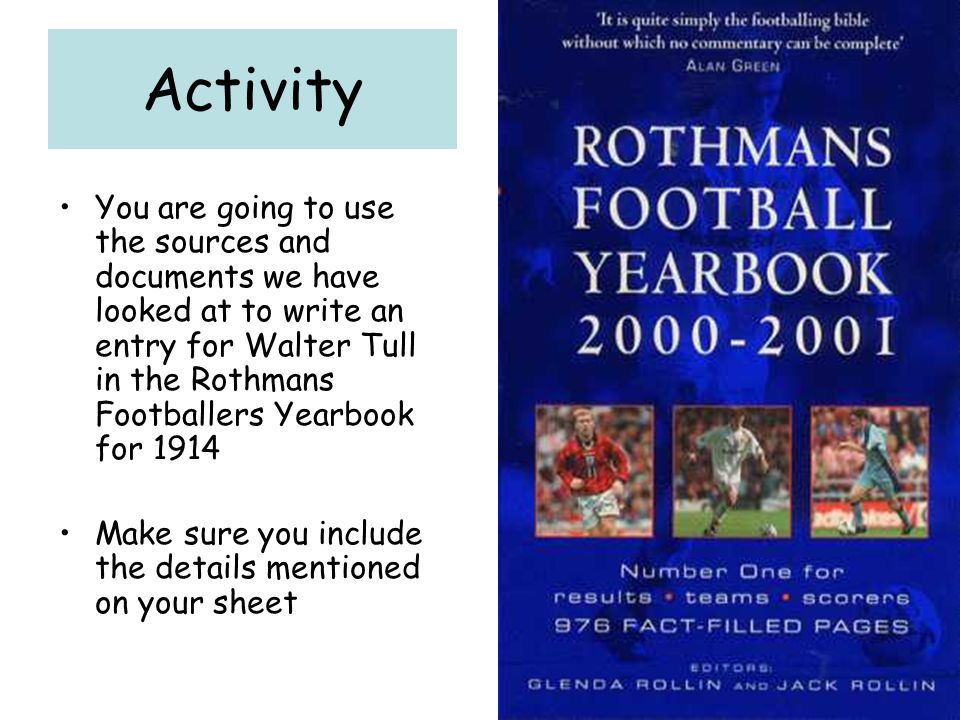 Activity You are going to use the sources and documents we have looked at to write an entry for Walter Tull in the Rothmans Footballers Yearbook for 1