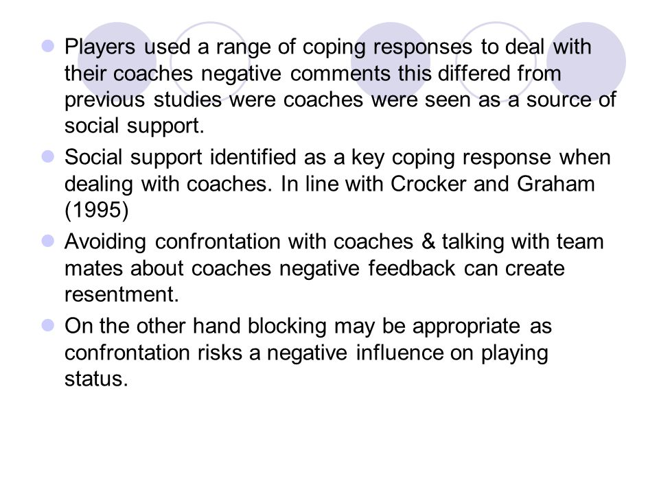 Players used a range of coping responses to deal with their coaches negative comments this differed from previous studies were coaches were seen as a source of social support.