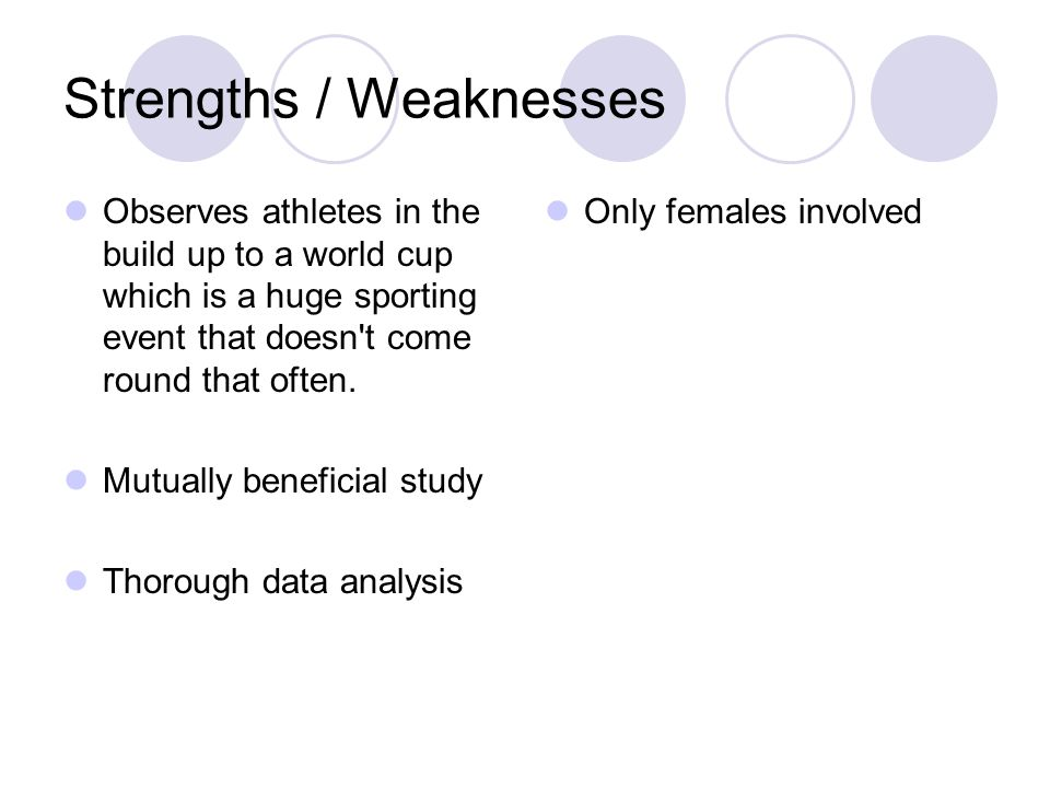 Strengths / Weaknesses Observes athletes in the build up to a world cup which is a huge sporting event that doesn t come round that often.