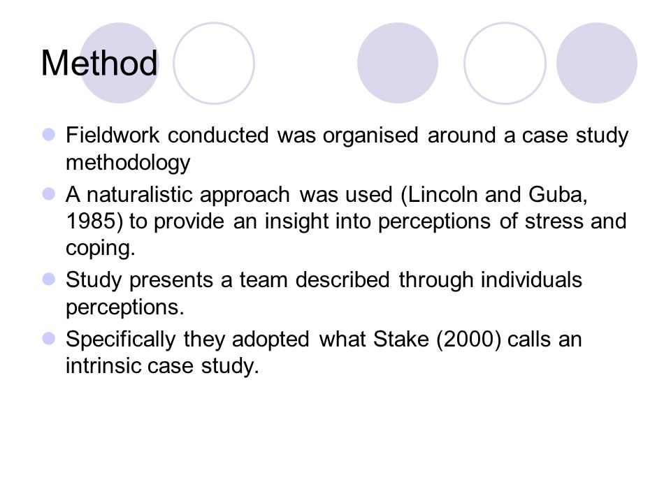 Method Fieldwork conducted was organised around a case study methodology A naturalistic approach was used (Lincoln and Guba, 1985) to provide an insight into perceptions of stress and coping.
