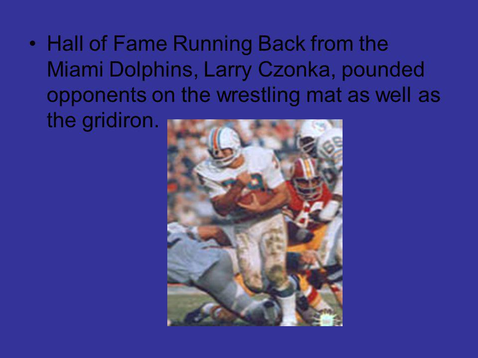 Hall of Fame Running Back from the Miami Dolphins, Larry Czonka, pounded opponents on the wrestling mat as well as the gridiron.