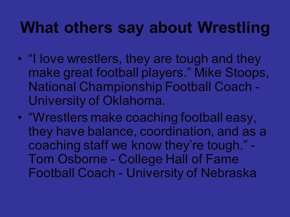 What others say about Wrestling I love wrestlers, they are tough and they make great football players.