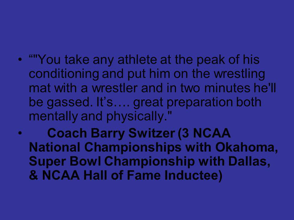 You take any athlete at the peak of his conditioning and put him on the wrestling mat with a wrestler and in two minutes he ll be gassed.