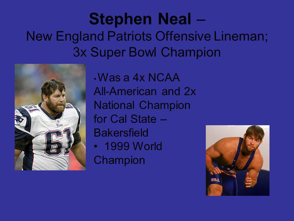 Stephen Neal – New England Patriots Offensive Lineman; 3x Super Bowl Champion Was a 4x NCAA All-American and 2x National Champion for Cal State – Bakersfield 1999 World Champion