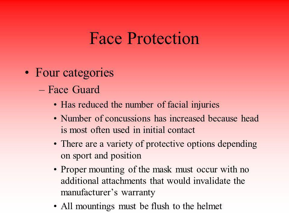 Face Protection Four categories –Face Guard Has reduced the number of facial injuries Number of concussions has increased because head is most often u