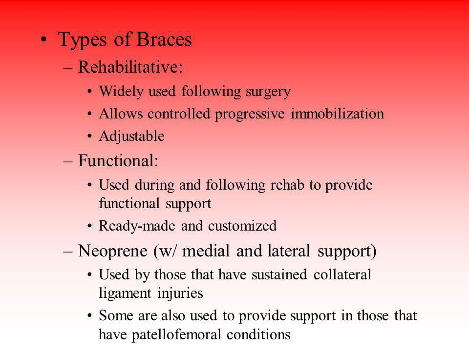 Types of Braces –Rehabilitative: Widely used following surgery Allows controlled progressive immobilization Adjustable –Functional: Used during and fo
