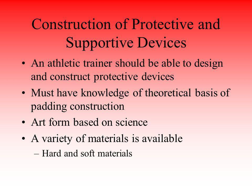 Construction of Protective and Supportive Devices An athletic trainer should be able to design and construct protective devices Must have knowledge of