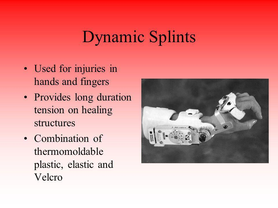 Dynamic Splints Used for injuries in hands and fingers Provides long duration tension on healing structures Combination of thermomoldable plastic, ela