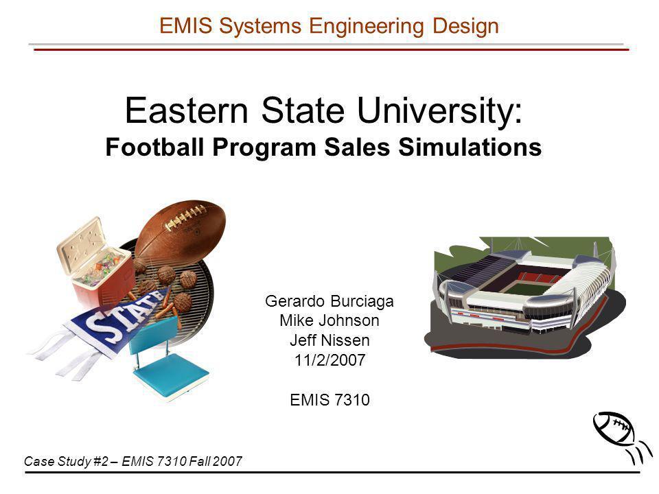 Eastern State University: Football Program Sales Simulations Gerardo Burciaga Mike Johnson Jeff Nissen 11/2/2007 EMIS 7310 EMIS Systems Engineering De