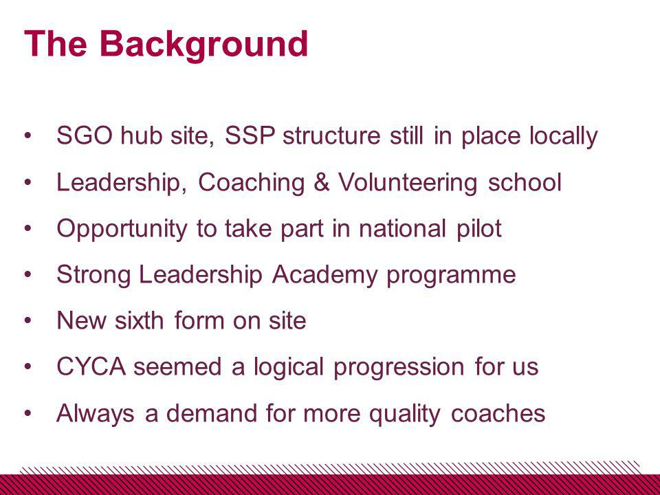 The Background SGO hub site, SSP structure still in place locally Leadership, Coaching & Volunteering school Opportunity to take part in national pilot Strong Leadership Academy programme New sixth form on site CYCA seemed a logical progression for us Always a demand for more quality coaches