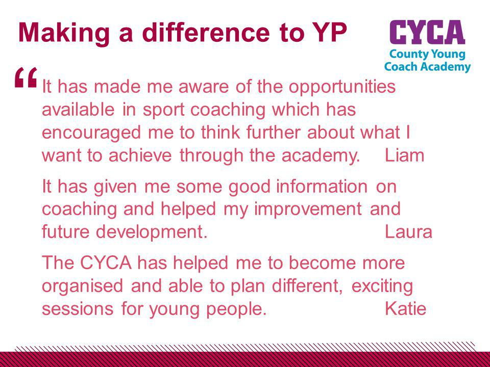 Making a difference to YP It has made me aware of the opportunities available in sport coaching which has encouraged me to think further about what I want to achieve through the academy.