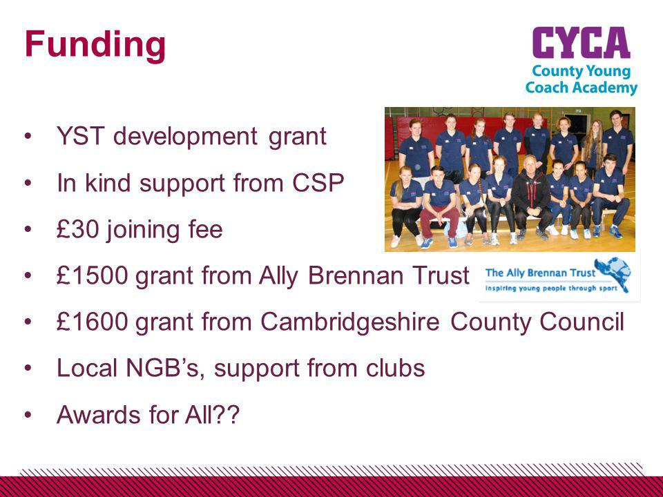 Funding YST development grant In kind support from CSP £30 joining fee £1500 grant from Ally Brennan Trust £1600 grant from Cambridgeshire County Council Local NGBs, support from clubs Awards for All??