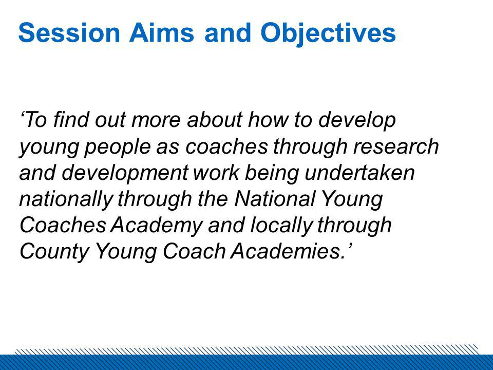 Session Aims and Objectives To find out more about how to develop young people as coaches through research and development work being undertaken nationally through the National Young Coaches Academy and locally through County Young Coach Academies.