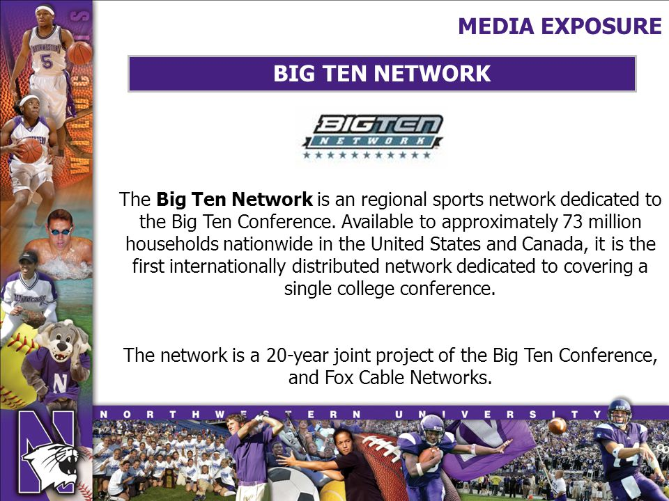 MEDIA EXPOSURE BIG TEN NETWORK The Big Ten Network is an regional sports network dedicated to the Big Ten Conference.