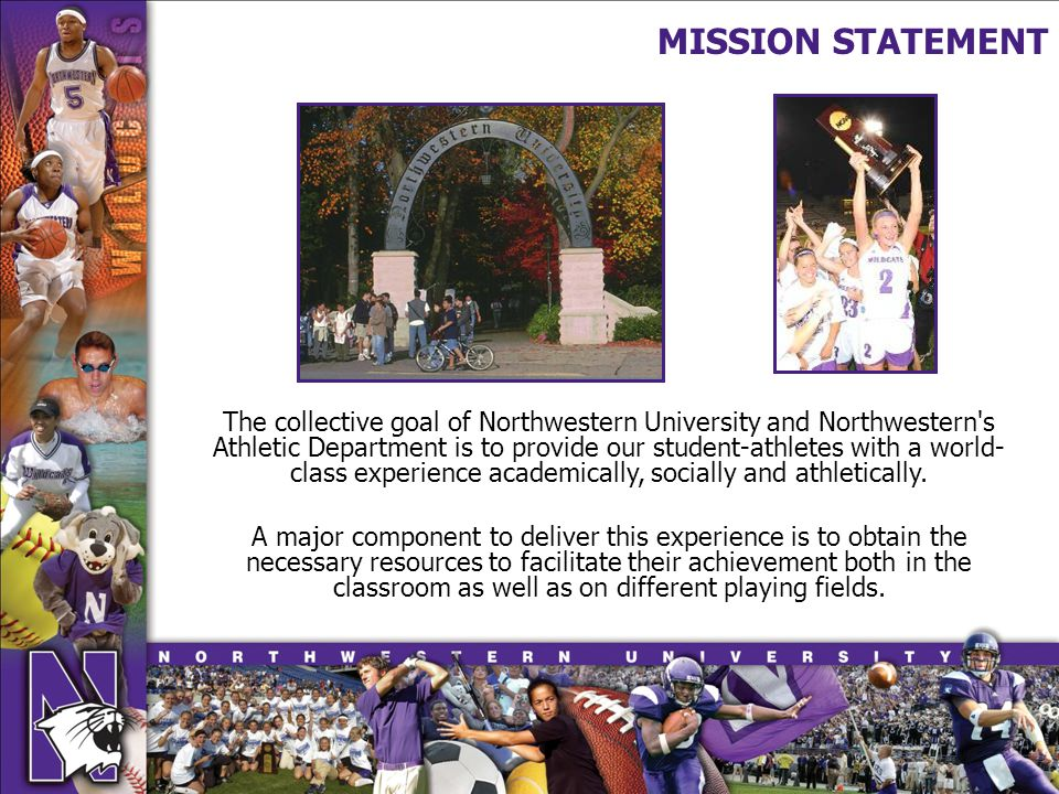 MISSION STATEMENT The collective goal of Northwestern University and Northwestern s Athletic Department is to provide our student-athletes with a world- class experience academically, socially and athletically.