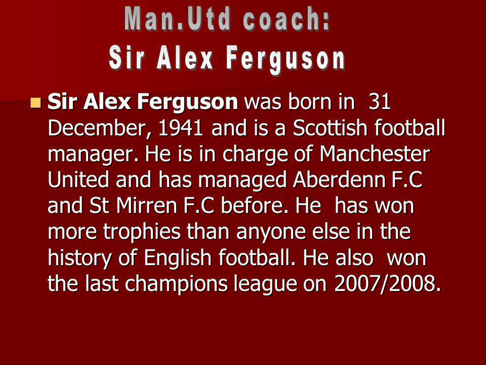 Sir Alex Ferguson was born in 31 December, 1941 and is a Scottish football manager. He is in charge of Manchester United and has managed Aberdenn F.C