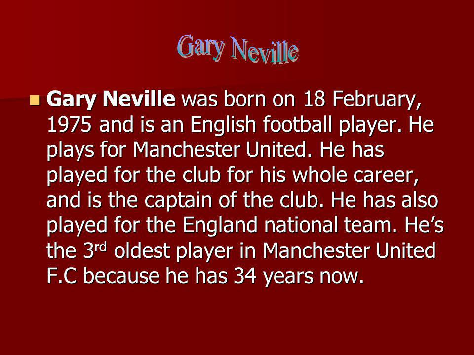 Gary Neville was born on 18 February, 1975 and is an English football player.