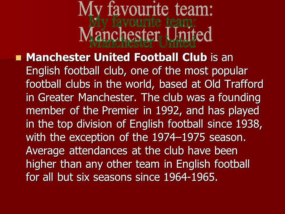 Manchester United Football Club is an English football club, one of the most popular football clubs in the world, based at Old Trafford in Greater Man