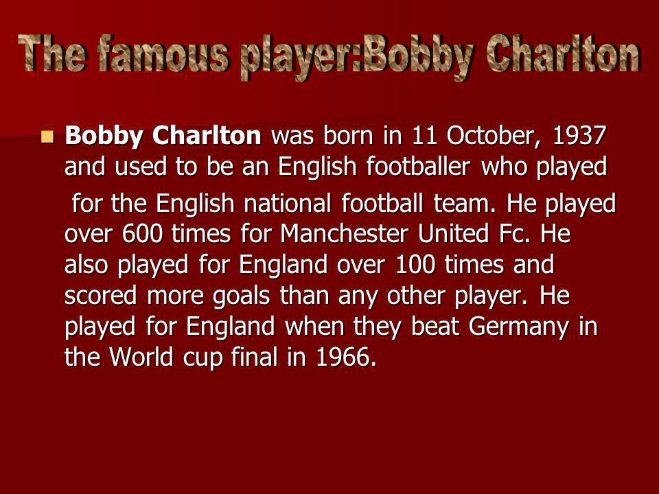 Bobby Charlton was born in 11 October, 1937 and used to be an English footballer who played for the English national football team. He played over 600