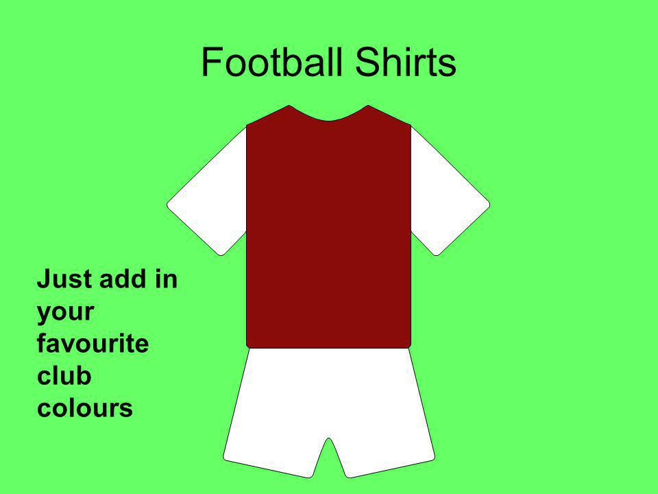 Football Shirts Just add in your favourite club colours