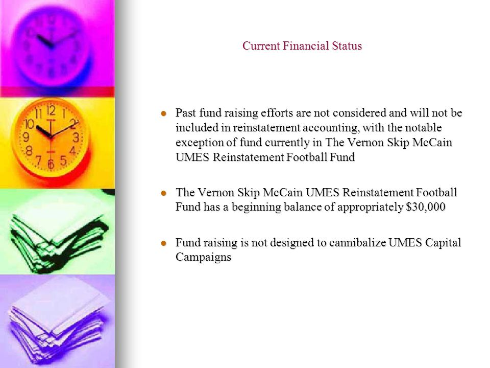 Current Financial Status Past fund raising efforts are not considered and will not be included in reinstatement accounting, with the notable exception of fund currently in The Vernon Skip McCain UMES Reinstatement Football Fund Past fund raising efforts are not considered and will not be included in reinstatement accounting, with the notable exception of fund currently in The Vernon Skip McCain UMES Reinstatement Football Fund The Vernon Skip McCain UMES Reinstatement Football Fund has a beginning balance of appropriately $30,000 The Vernon Skip McCain UMES Reinstatement Football Fund has a beginning balance of appropriately $30,000 Fund raising is not designed to cannibalize UMES Capital Campaigns Fund raising is not designed to cannibalize UMES Capital Campaigns