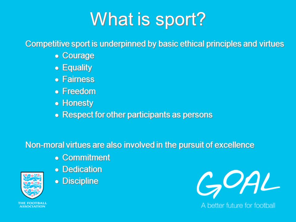 What is sport? Competitive sport is underpinned by basic ethical principles and virtues Courage Equality Fairness Freedom Honesty Respect for other pa