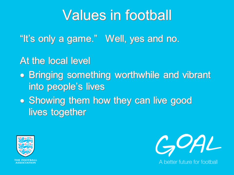 Values in football At the local level Bringing something worthwhile and vibrant into peoples lives Showing them how they can live good lives together At the local level Bringing something worthwhile and vibrant into peoples lives Showing them how they can live good lives together Its only a game.