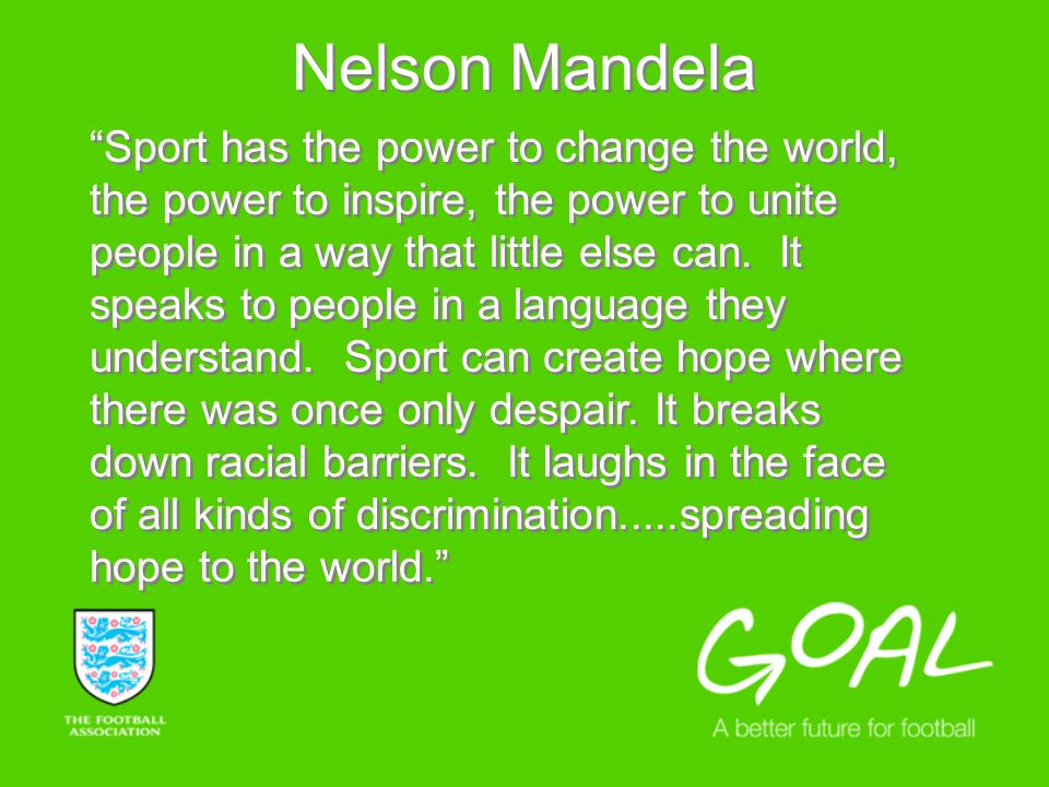 Nelson Mandela Sport has the power to change the world, the power to inspire, the power to unite people in a way that little else can.