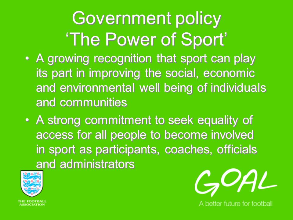 Government policy The Power of Sport A growing recognition that sport can play its part in improving the social, economic and environmental well being of individuals and communities A strong commitment to seek equality of access for all people to become involved in sport as participants, coaches, officials and administrators A growing recognition that sport can play its part in improving the social, economic and environmental well being of individuals and communities A strong commitment to seek equality of access for all people to become involved in sport as participants, coaches, officials and administrators