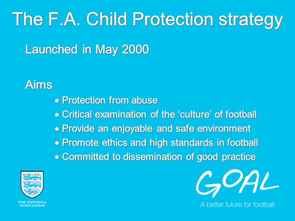 Launched in May 2000 Aims Protection from abuse Critical examination of the culture of football Provide an enjoyable and safe environment Promote ethics and high standards in football Committed to dissemination of good practice Launched in May 2000 Aims Protection from abuse Critical examination of the culture of football Provide an enjoyable and safe environment Promote ethics and high standards in football Committed to dissemination of good practice The F.A.