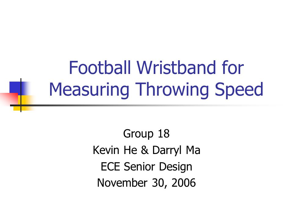 Football Wristband for Measuring Throwing Speed Group 18 Kevin He & Darryl Ma ECE Senior Design November 30, 2006
