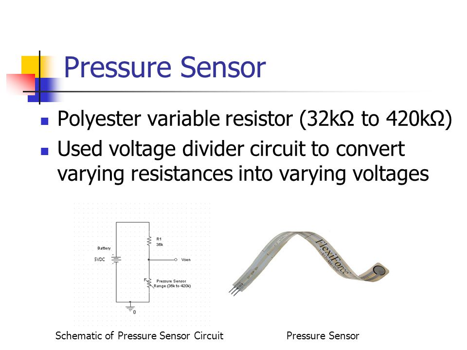 Pressure Sensor Polyester variable resistor (32k to 420k) Used voltage divider circuit to convert varying resistances into varying voltages 5VDC Schematic of Pressure Sensor CircuitPressure Sensor